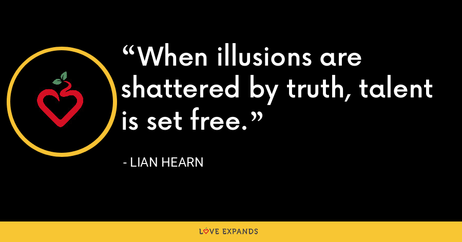 When illusions are shattered by truth, talent is set free. - Lian Hearn