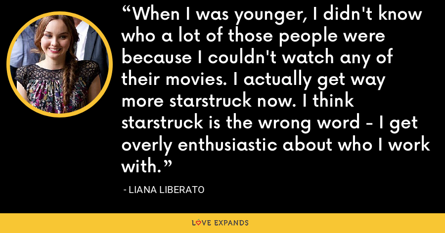 When I was younger, I didn't know who a lot of those people were because I couldn't watch any of their movies. I actually get way more starstruck now. I think starstruck is the wrong word - I get overly enthusiastic about who I work with. - Liana Liberato