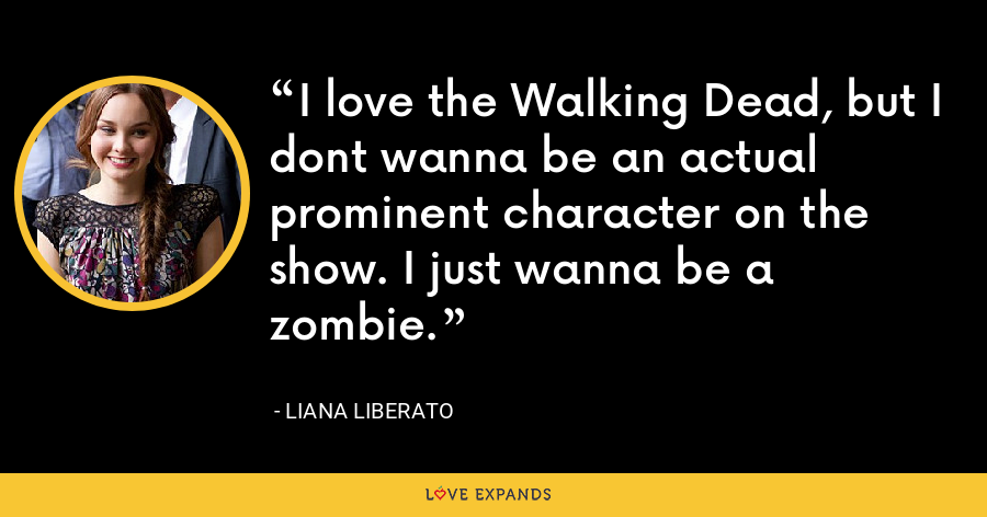 I love the Walking Dead, but I dont wanna be an actual prominent character on the show. I just wanna be a zombie. - Liana Liberato