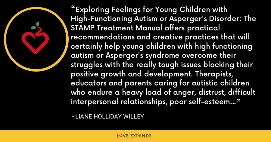 Exploring Feelings for Young Children with High-Functioning Autism or Asperger's Disorder: The STAMP Treatment Manual offers practical recommendations and creative practices that will certainly help young children with high functioning autism or Asperger's syndrome overcome their struggles with the really tough issues blocking their positive growth and development. Therapists, educators and parents caring for autistic children who endure a heavy load of anger, distrust, difficult interpersonal relationships, poor self-esteem and self-doubt need this excellent book. - Liane Holliday Willey