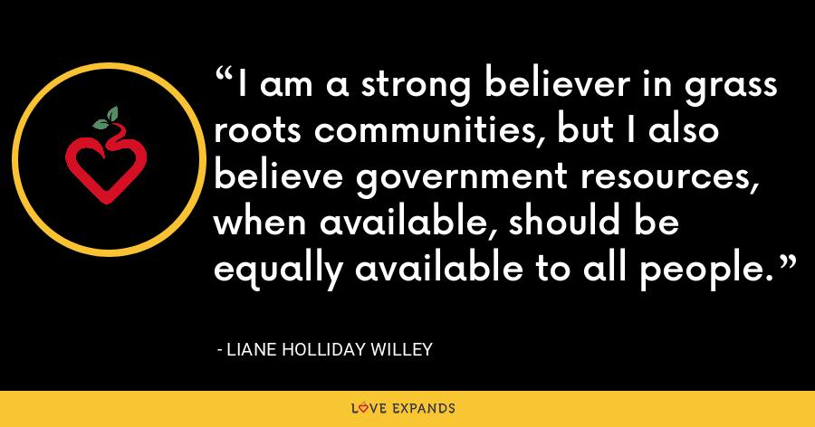 I am a strong believer in grass roots communities, but I also believe government resources, when available, should be equally available to all people. - Liane Holliday Willey