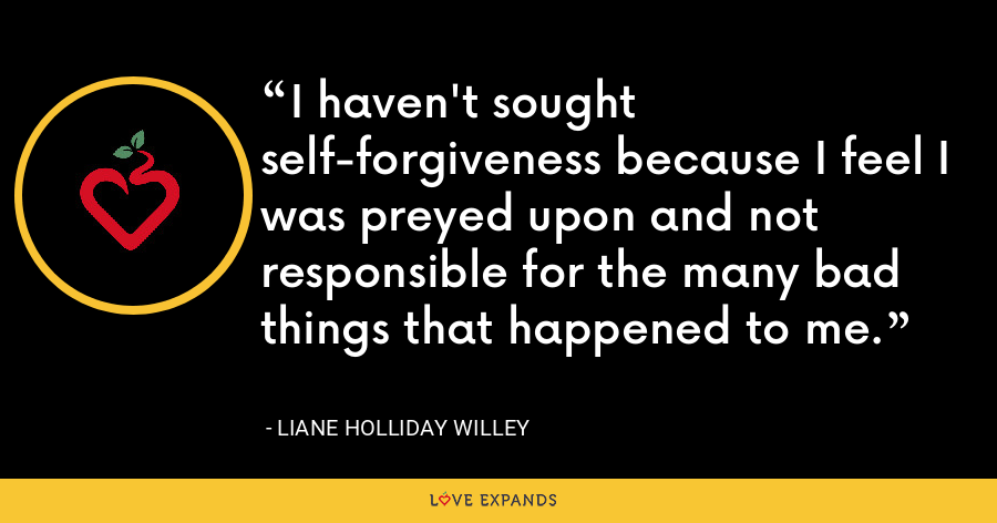 I haven't sought self-forgiveness because I feel I was preyed upon and not responsible for the many bad things that happened to me. - Liane Holliday Willey
