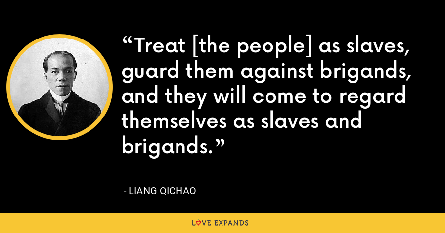 Treat [the people] as slaves, guard them against brigands, and they will come to regard themselves as slaves and brigands. - Liang Qichao