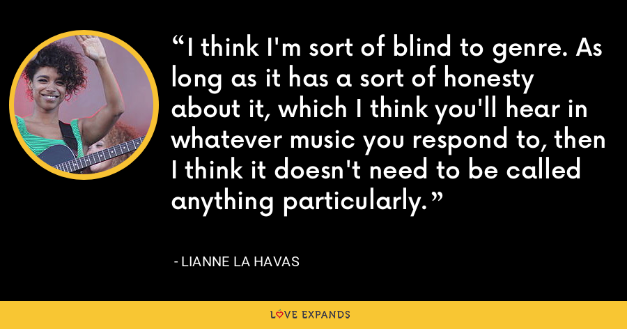 I think I'm sort of blind to genre. As long as it has a sort of honesty about it, which I think you'll hear in whatever music you respond to, then I think it doesn't need to be called anything particularly. - Lianne La Havas