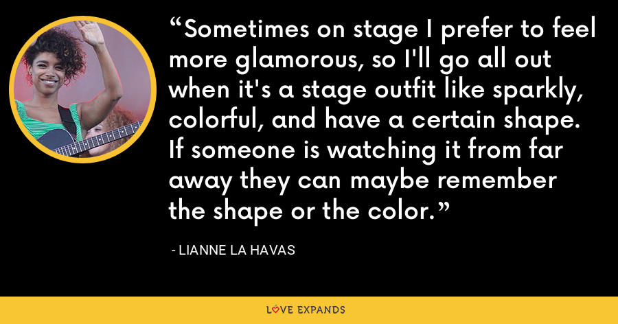 Sometimes on stage I prefer to feel more glamorous, so I'll go all out when it's a stage outfit like sparkly, colorful, and have a certain shape. If someone is watching it from far away they can maybe remember the shape or the color. - Lianne La Havas