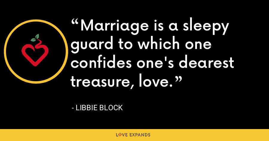 Marriage is a sleepy guard to which one confides one's dearest treasure, love. - Libbie Block