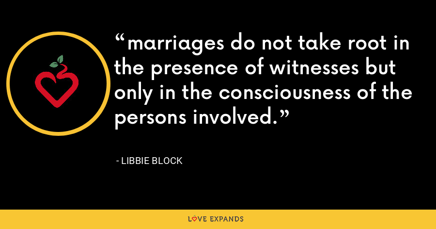marriages do not take root in the presence of witnesses but only in the consciousness of the persons involved. - Libbie Block