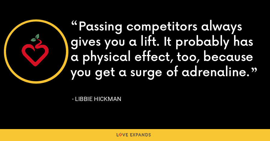 Passing competitors always gives you a lift. It probably has a physical effect, too, because you get a surge of adrenaline. - Libbie Hickman