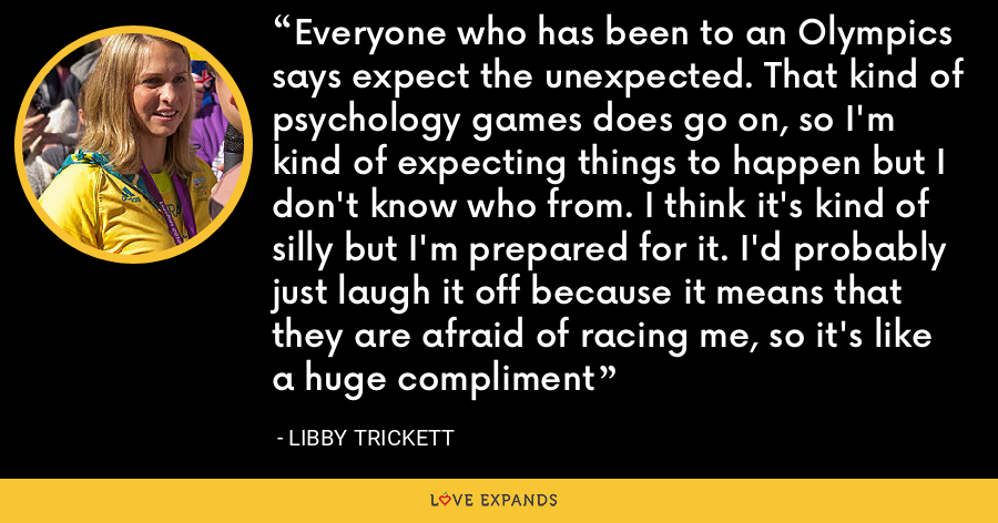 Everyone who has been to an Olympics says expect the unexpected. That kind of psychology games does go on, so I'm kind of expecting things to happen but I don't know who from. I think it's kind of silly but I'm prepared for it. I'd probably just laugh it off because it means that they are afraid of racing me, so it's like a huge compliment - Libby Trickett
