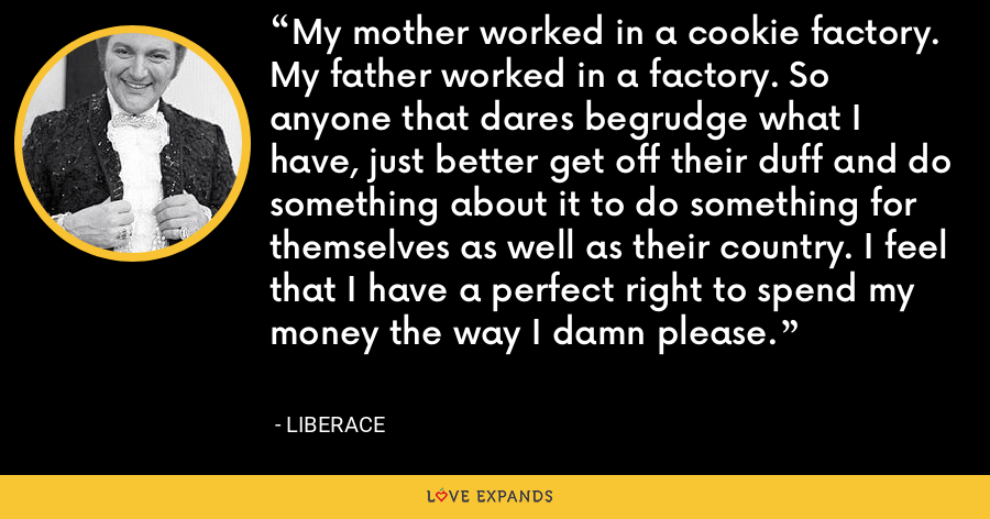 My mother worked in a cookie factory. My father worked in a factory. So anyone that dares begrudge what I have, just better get off their duff and do something about it to do something for themselves as well as their country. I feel that I have a perfect right to spend my money the way I damn please. - Liberace