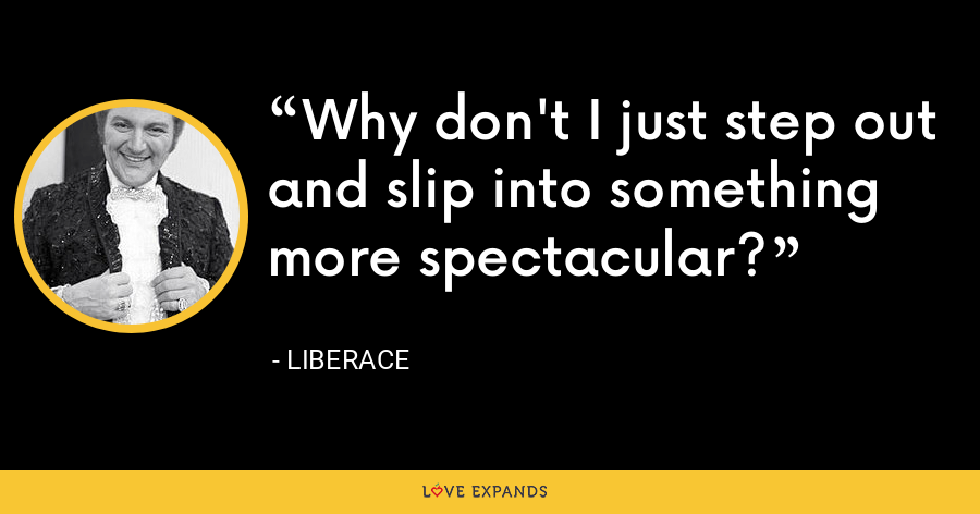 Why don't I just step out and slip into something more spectacular? - Liberace