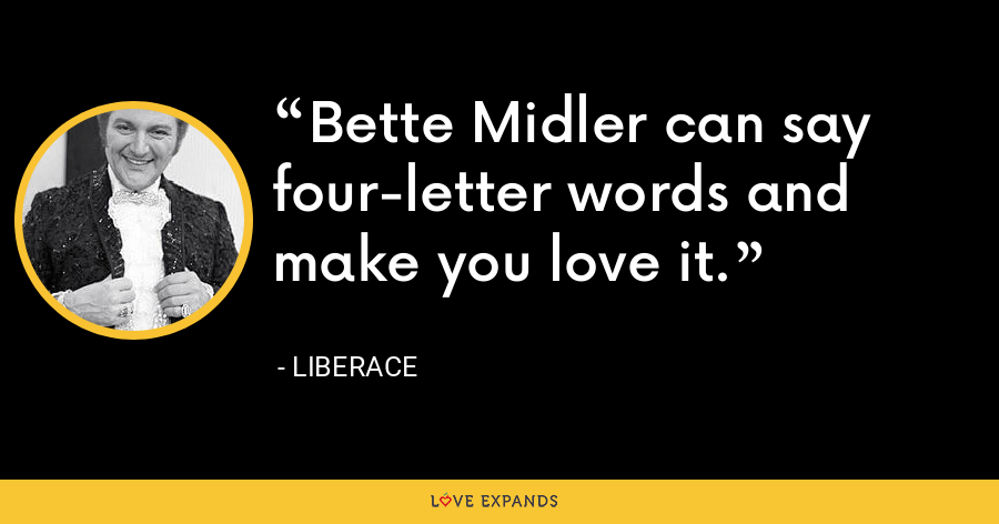 Bette Midler can say four-letter words and make you love it. - Liberace