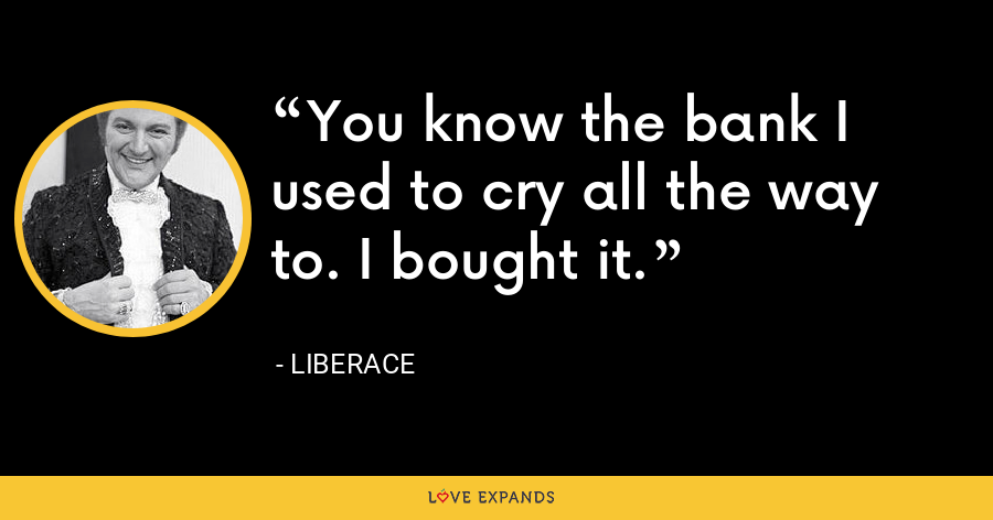 You know the bank I used to cry all the way to. I bought it. - Liberace