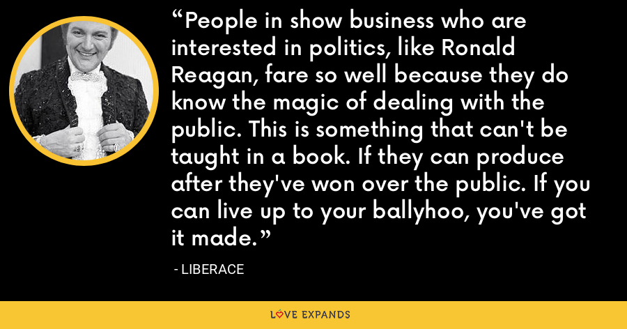 People in show business who are interested in politics, like Ronald Reagan, fare so well because they do know the magic of dealing with the public. This is something that can't be taught in a book. If they can produce after they've won over the public. If you can live up to your ballyhoo, you've got it made. - Liberace