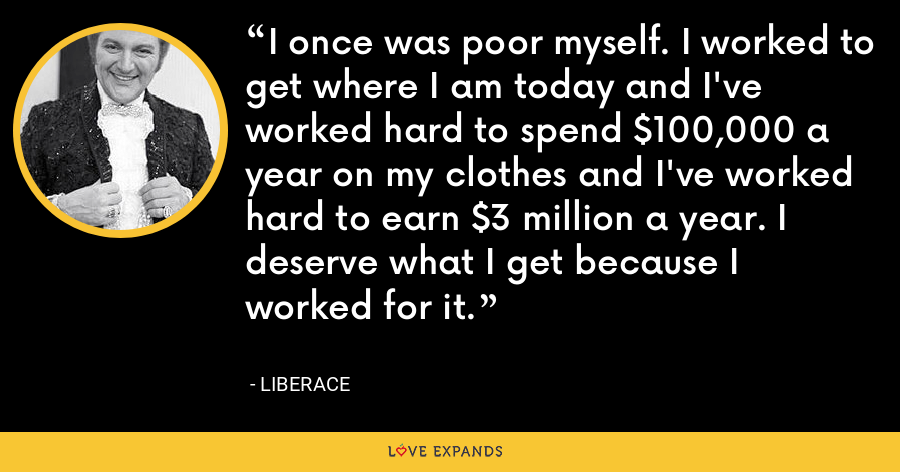 I once was poor myself. I worked to get where I am today and I've worked hard to spend $100,000 a year on my clothes and I've worked hard to earn $3 million a year. I deserve what I get because I worked for it. - Liberace
