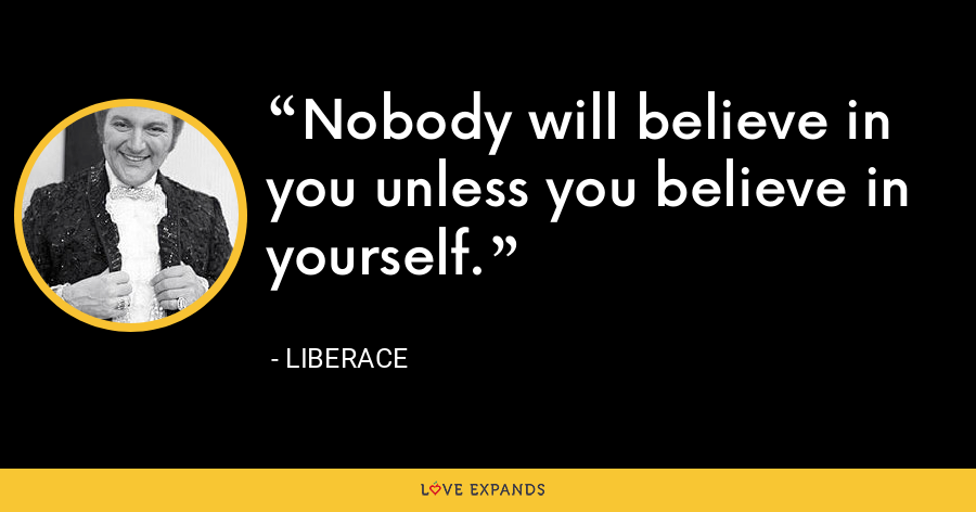 Nobody will believe in you unless you believe in yourself. - Liberace