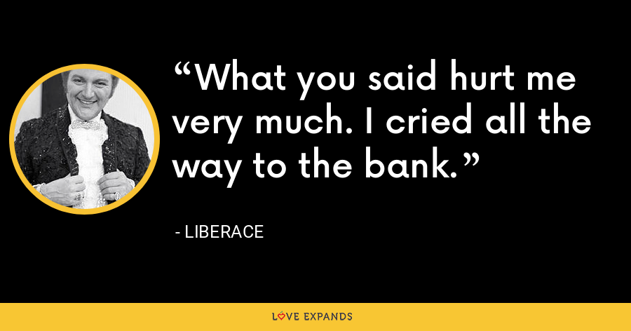 What you said hurt me very much. I cried all the way to the bank. - Liberace