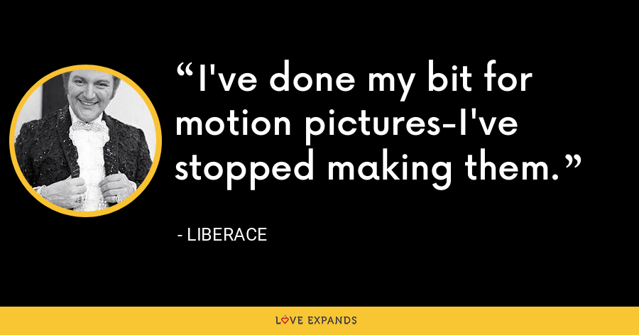 I've done my bit for motion pictures-I've stopped making them. - Liberace