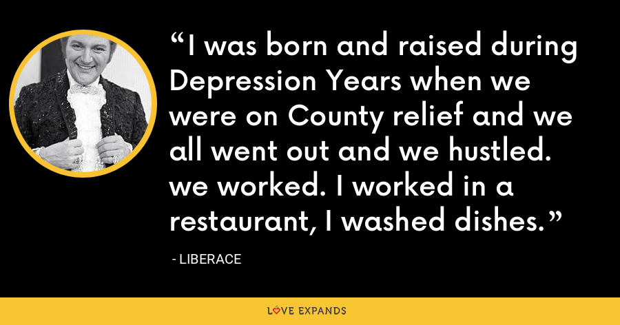 I was born and raised during Depression Years when we were on County relief and we all went out and we hustled. we worked. I worked in a restaurant, I washed dishes. - Liberace