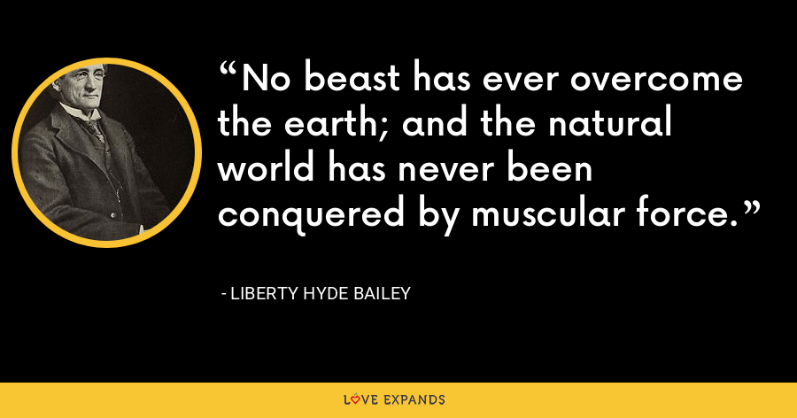 No beast has ever overcome the earth; and the natural world has never been conquered by muscular force. - Liberty Hyde Bailey