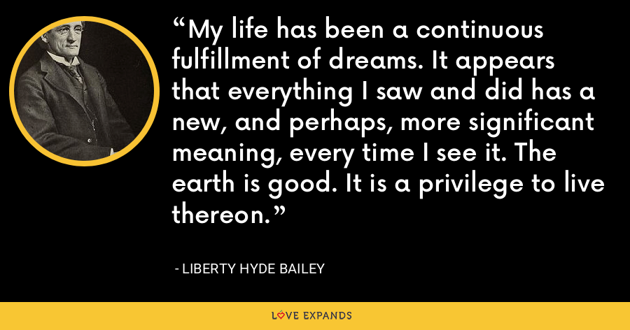 My life has been a continuous fulfillment of dreams. It appears that everything I saw and did has a new, and perhaps, more significant meaning, every time I see it. The earth is good. It is a privilege to live thereon. - Liberty Hyde Bailey