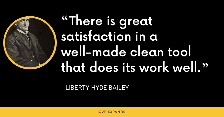 There is great satisfaction in a well-made clean tool that does its work well. - Liberty Hyde Bailey