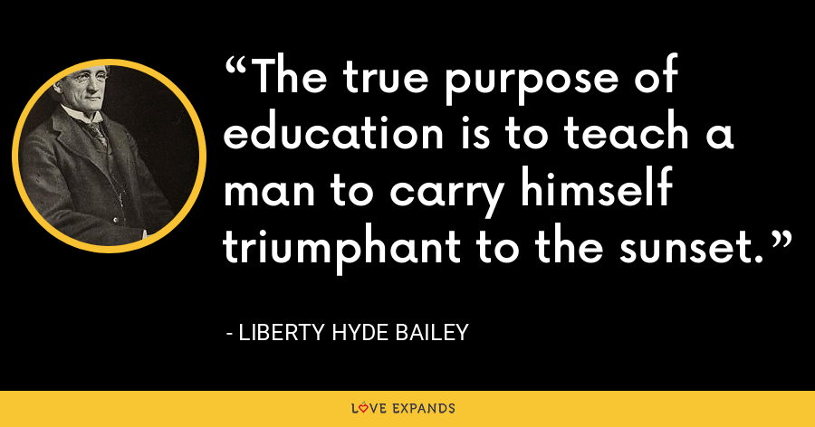 The true purpose of education is to teach a man to carry himself triumphant to the sunset. - Liberty Hyde Bailey