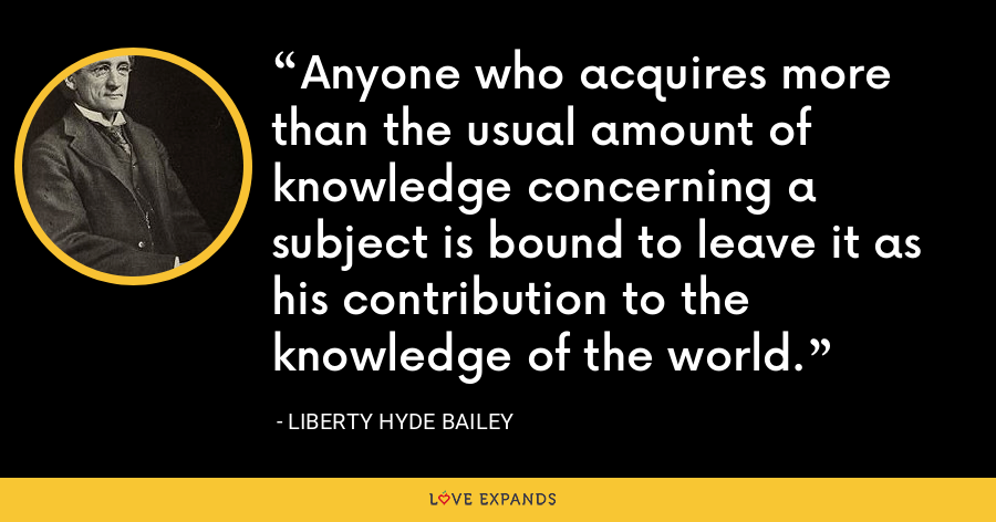Anyone who acquires more than the usual amount of knowledge concerning a subject is bound to leave it as his contribution to the knowledge of the world. - Liberty Hyde Bailey