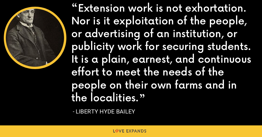 Extension work is not exhortation. Nor is it exploitation of the people, or advertising of an institution, or publicity work for securing students. It is a plain, earnest, and continuous effort to meet the needs of the people on their own farms and in the localities. - Liberty Hyde Bailey