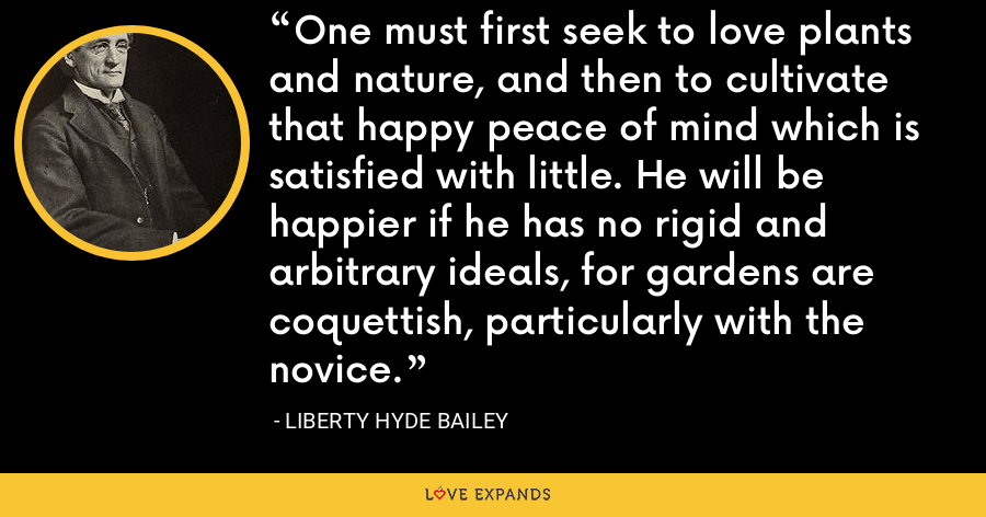 One must first seek to love plants and nature, and then to cultivate that happy peace of mind which is satisfied with little. He will be happier if he has no rigid and arbitrary ideals, for gardens are coquettish, particularly with the novice. - Liberty Hyde Bailey