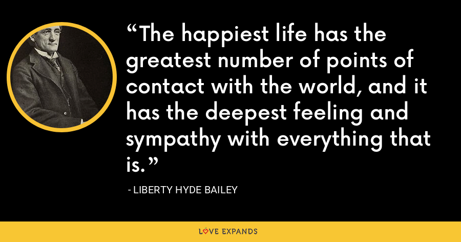 The happiest life has the greatest number of points of contact with the world, and it has the deepest feeling and sympathy with everything that is. - Liberty Hyde Bailey