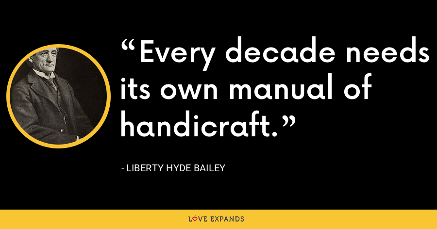 Every decade needs its own manual of handicraft. - Liberty Hyde Bailey
