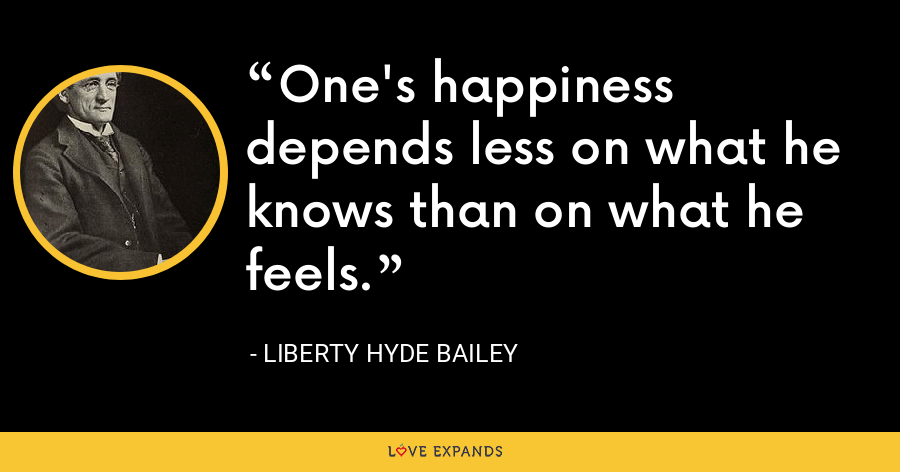 One's happiness depends less on what he knows than on what he feels. - Liberty Hyde Bailey