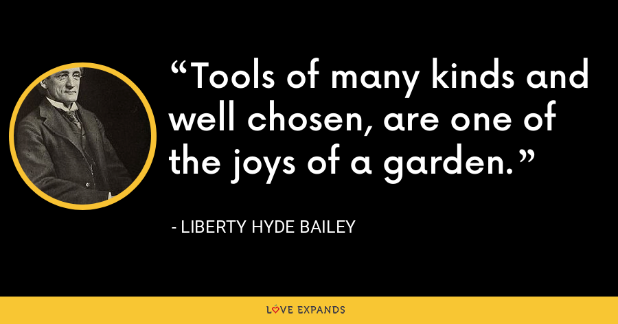 Tools of many kinds and well chosen, are one of the joys of a garden. - Liberty Hyde Bailey