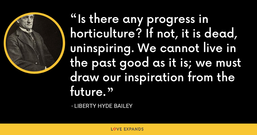 Is there any progress in horticulture? If not, it is dead, uninspiring. We cannot live in the past good as it is; we must draw our inspiration from the future. - Liberty Hyde Bailey