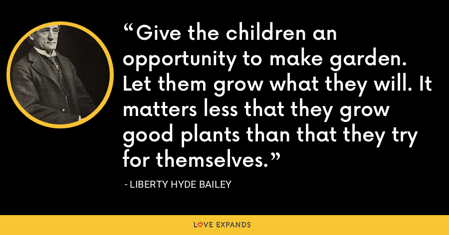 Give the children an opportunity to make garden. Let them grow what they will. It matters less that they grow good plants than that they try for themselves. - Liberty Hyde Bailey