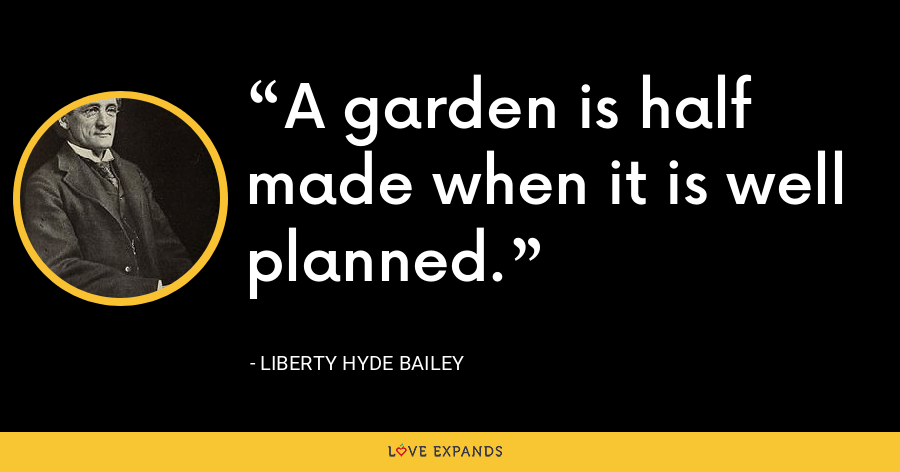 A garden is half made when it is well planned. - Liberty Hyde Bailey