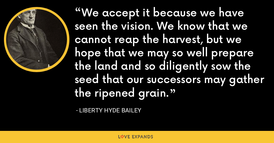 We accept it because we have seen the vision. We know that we cannot reap the harvest, but we hope that we may so well prepare the land and so diligently sow the seed that our successors may gather the ripened grain. - Liberty Hyde Bailey