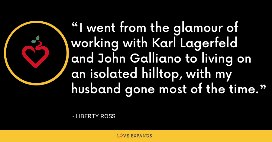 I went from the glamour of working with Karl Lagerfeld and John Galliano to living on an isolated hilltop, with my husband gone most of the time. - Liberty Ross