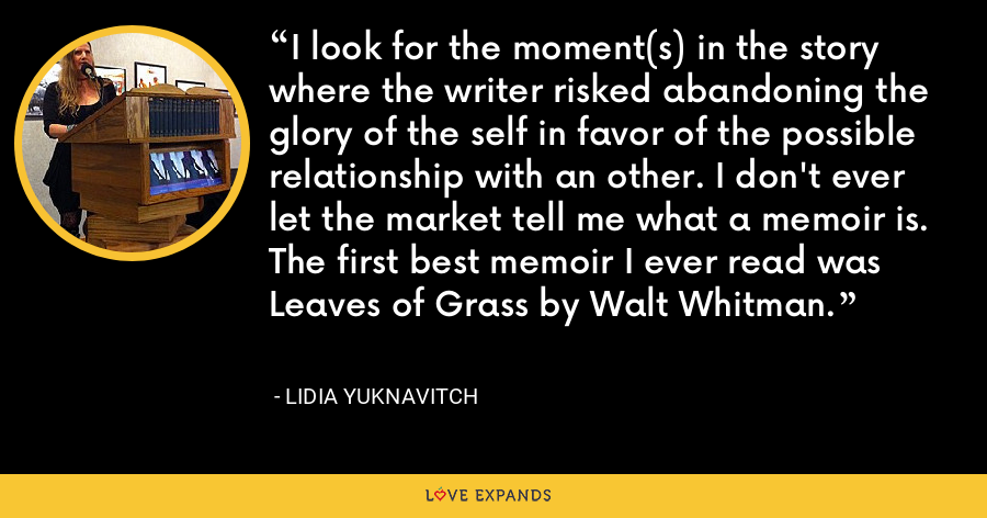I look for the moment(s) in the story where the writer risked abandoning the glory of the self in favor of the possible relationship with an other. I don't ever let the market tell me what a memoir is. The first best memoir I ever read was Leaves of Grass by Walt Whitman. - Lidia Yuknavitch