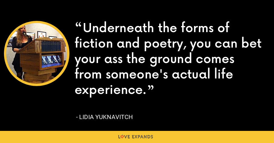 Underneath the forms of fiction and poetry, you can bet your ass the ground comes from someone's actual life experience. - Lidia Yuknavitch