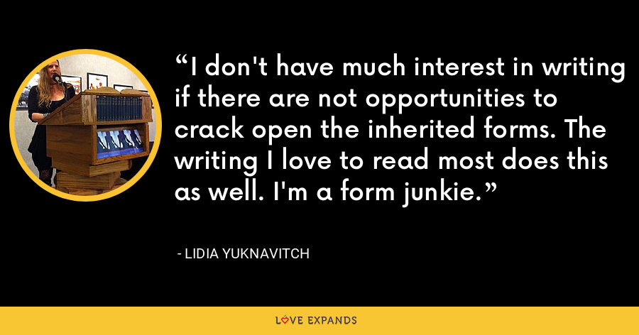 I don't have much interest in writing if there are not opportunities to crack open the inherited forms. The writing I love to read most does this as well. I'm a form junkie. - Lidia Yuknavitch