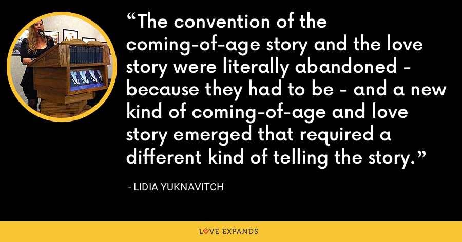 The convention of the coming-of-age story and the love story were literally abandoned - because they had to be - and a new kind of coming-of-age and love story emerged that required a different kind of telling the story. - Lidia Yuknavitch