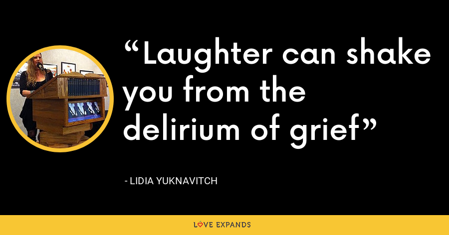 Laughter can shake you from the delirium of grief - Lidia Yuknavitch