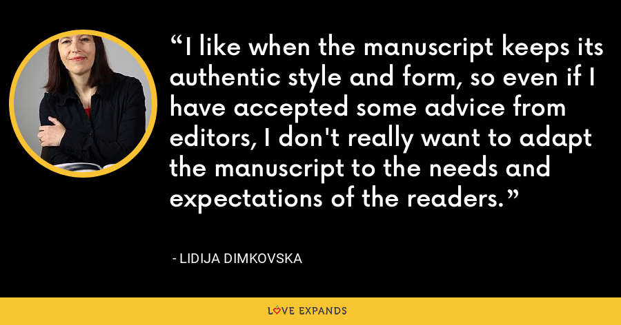 I like when the manuscript keeps its authentic style and form, so even if I have accepted some advice from editors, I don't really want to adapt the manuscript to the needs and expectations of the readers. - Lidija Dimkovska