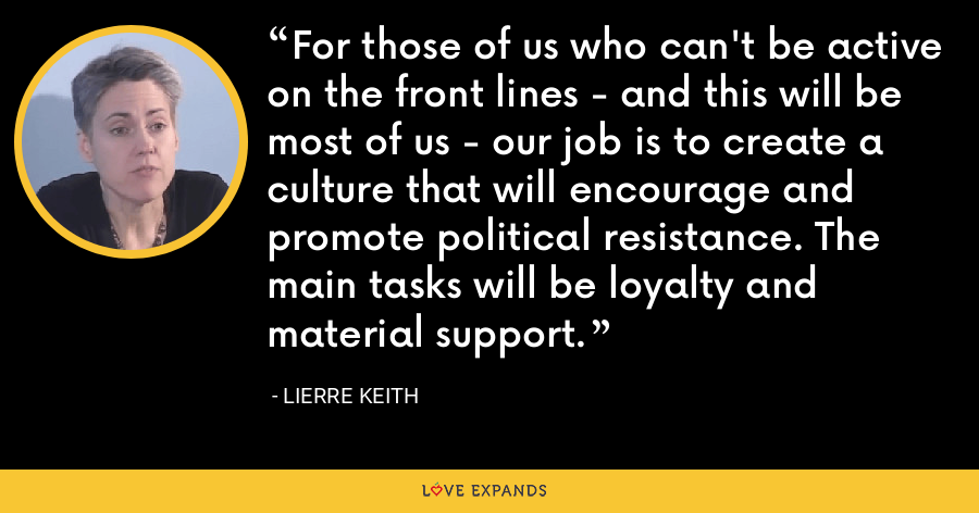 For those of us who can't be active on the front lines - and this will be most of us - our job is to create a culture that will encourage and promote political resistance. The main tasks will be loyalty and material support. - Lierre Keith