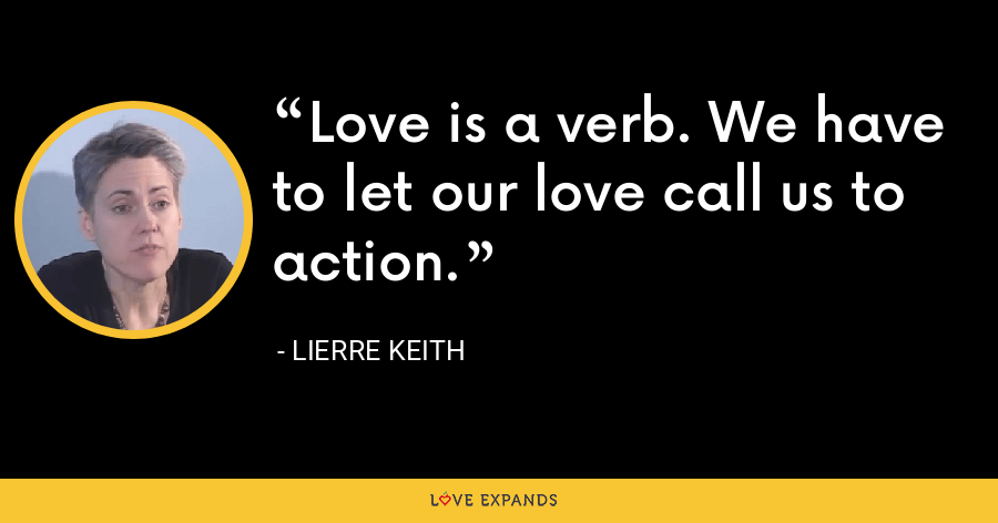 Love is a verb. We have to let our love call us to action. - Lierre Keith