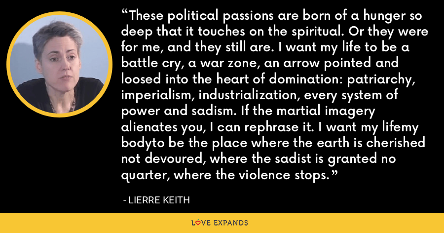 These political passions are born of a hunger so deep that it touches on the spiritual. Or they were for me, and they still are. I want my life to be a battle cry, a war zone, an arrow pointed and loosed into the heart of domination: patriarchy, imperialism, industrialization, every system of power and sadism. If the martial imagery alienates you, I can rephrase it. I want my lifemy bodyto be the place where the earth is cherished not devoured, where the sadist is granted no quarter, where the violence stops. - Lierre Keith