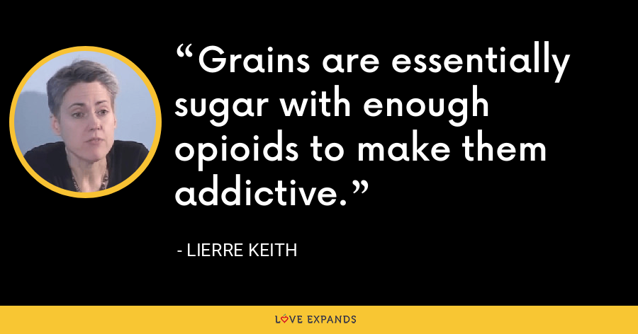 Grains are essentially sugar with enough opioids to make them addictive. - Lierre Keith