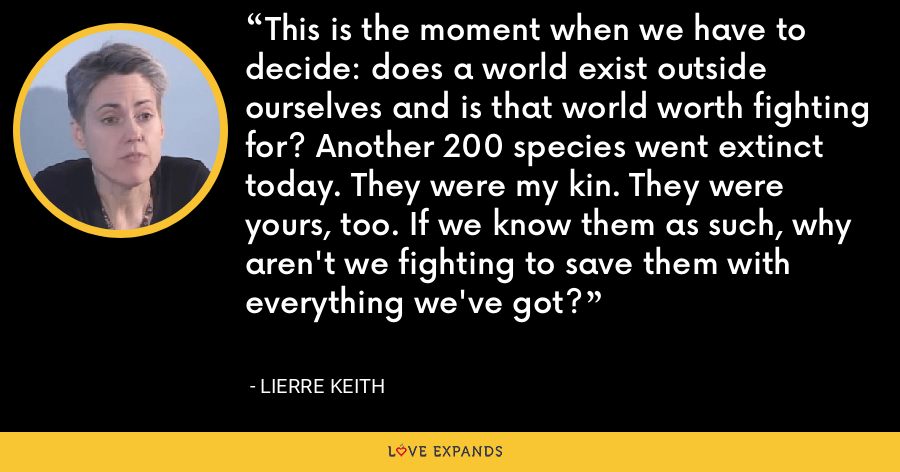 This is the moment when we have to decide: does a world exist outside ourselves and is that world worth fighting for? Another 200 species went extinct today. They were my kin. They were yours, too. If we know them as such, why aren't we fighting to save them with everything we've got? - Lierre Keith